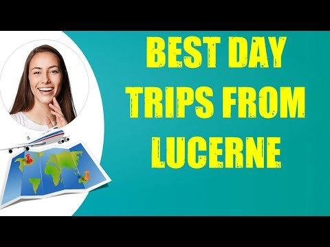 BEST DAY TRIPS FROM LUCERNE & Travel Tips