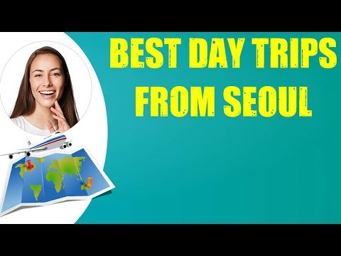 BEST DAY TRIPS FROM SEOUL & Travel Tips